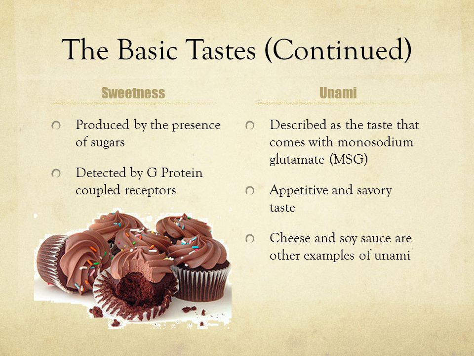 The Basic Tastes (Continued) Sweetness Produced by the presence of sugars Detected by G Protein coupled receptors Unami