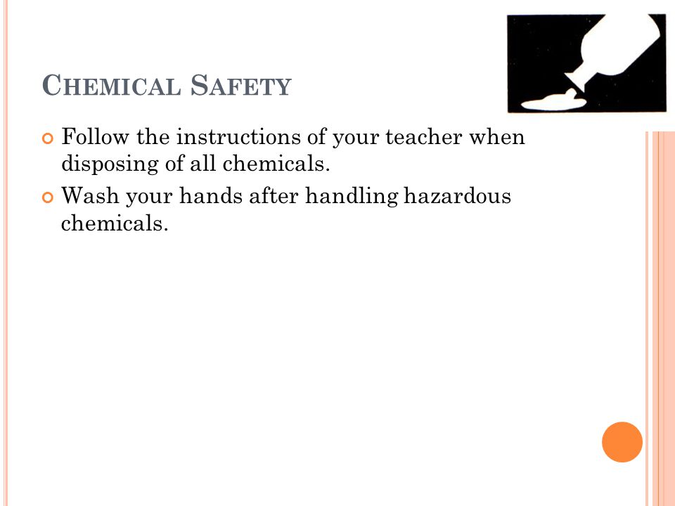 C HEMICAL S AFETY Follow the instructions of your teacher when disposing of all chemicals. Wash your hands after handling hazardous chemicals.