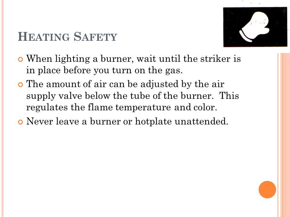 H EATING S AFETY When lighting a burner, wait until the striker is in place before you turn on the gas.