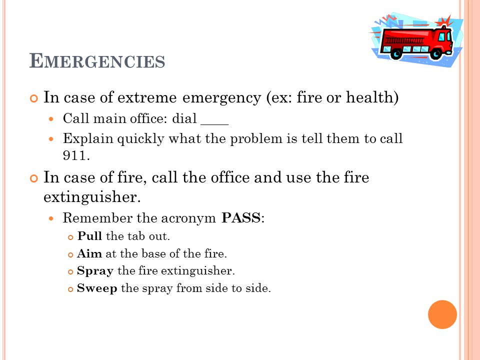 E MERGENCIES In case of extreme emergency (ex: fire or health) Call main office: dial ____ Explain quickly what the problem is tell them to call 911.