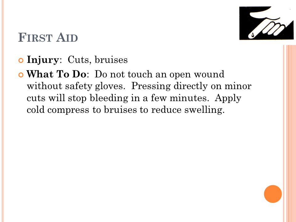 F IRST A ID Injury : Cuts, bruises What To Do : Do not touch an open wound without safety gloves.