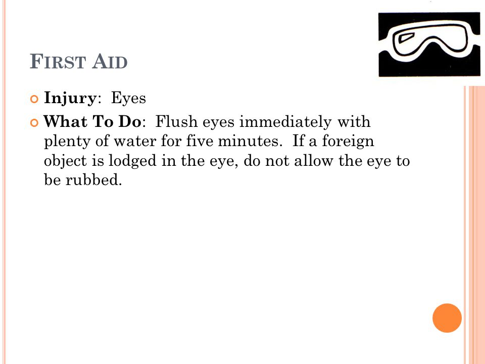 F IRST A ID Injury : Eyes What To Do : Flush eyes immediately with plenty of water for five minutes. If a foreign object is lodged in the eye, do not