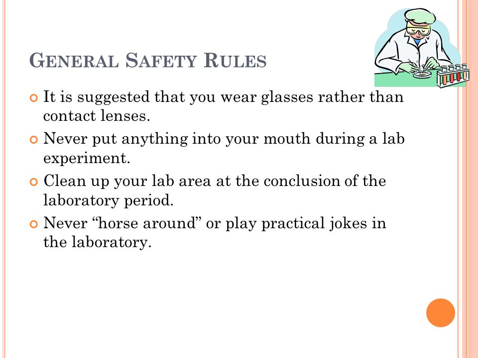 G ENERAL S AFETY R ULES It is suggested that you wear glasses rather than contact lenses. Never put anything into your mouth during a lab experiment.