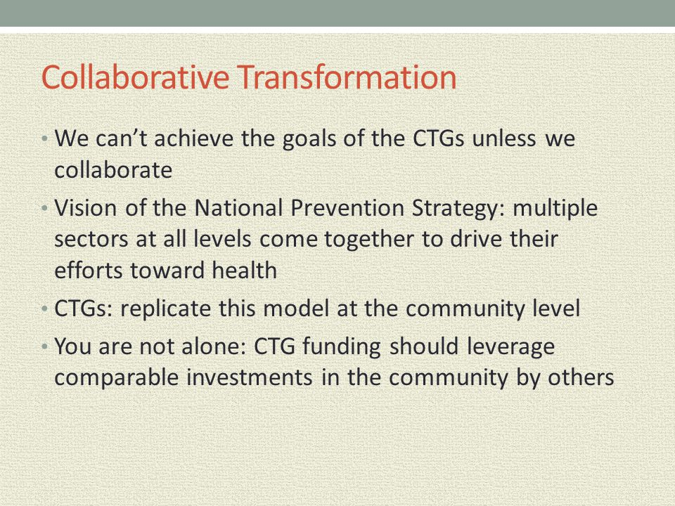 Collaborative Transformation We can't achieve the goals of the CTGs unless we collaborate Vision of the National Prevention Strategy: multiple sectors