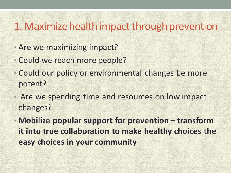 1. Maximize health impact through prevention Are we maximizing impact? Could we reach more people? Could our policy or environmental changes be more p