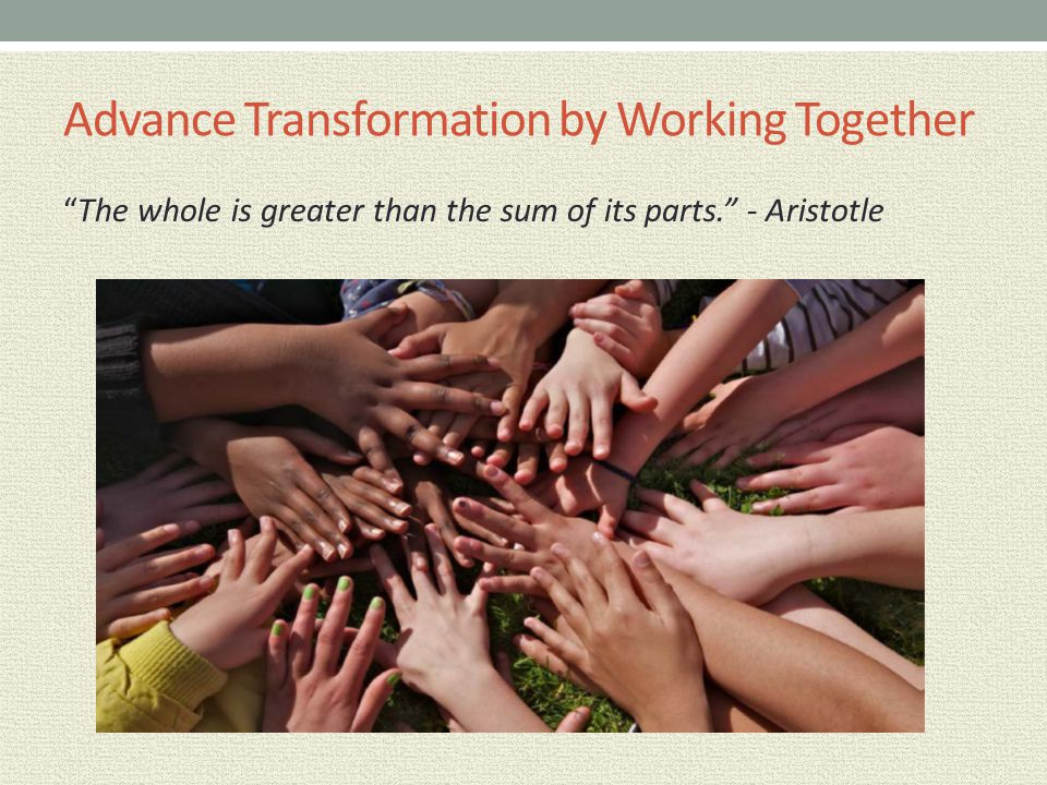 "Advance Transformation by Working Together ""The whole is greater than the sum of its parts."" - Aristotle"