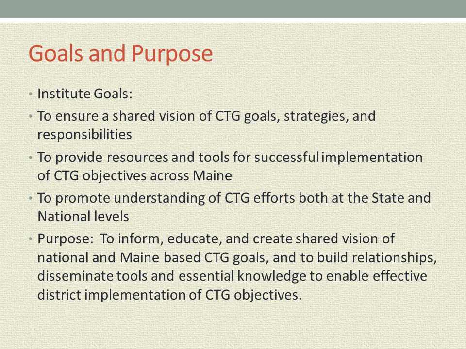 Goals and Purpose Institute Goals: To ensure a shared vision of CTG goals, strategies, and responsibilities To provide resources and tools for success