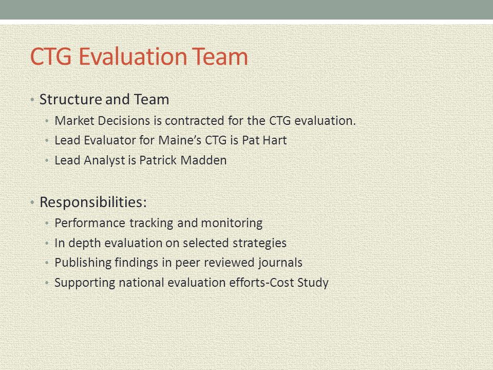 CTG Evaluation Team Structure and Team Market Decisions is contracted for the CTG evaluation. Lead Evaluator for Maine's CTG is Pat Hart Lead Analyst