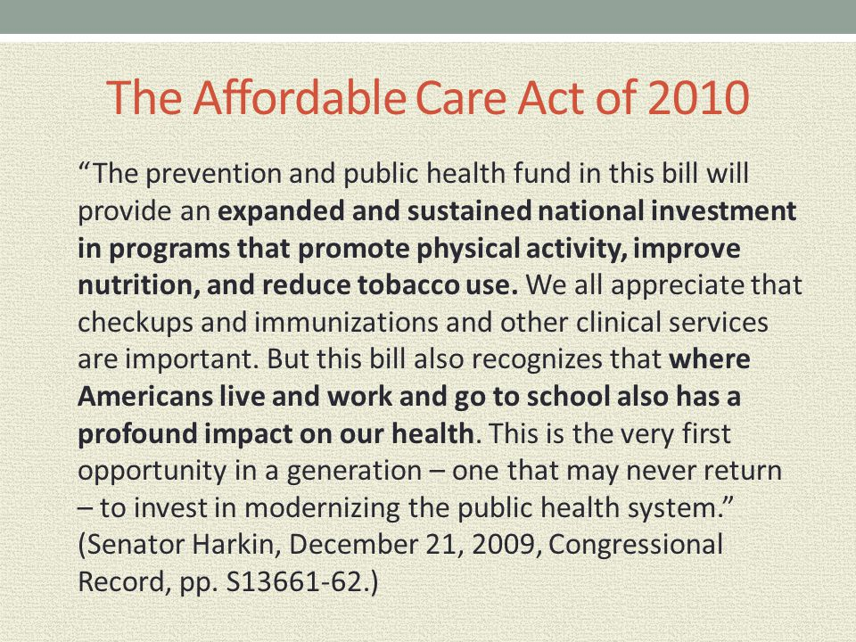 "The Affordable Care Act of 2010 ""The prevention and public health fund in this bill will provide an expanded and sustained national investment in prog"