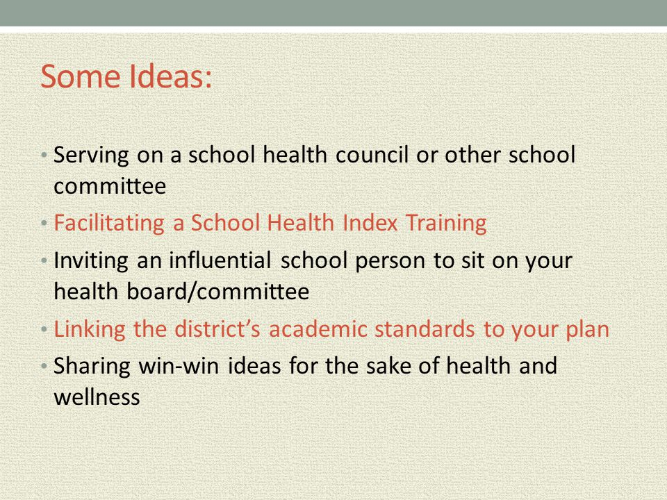 Some Ideas: Serving on a school health council or other school committee Facilitating a School Health Index Training Inviting an influential school pe
