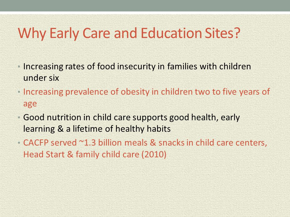 Why Early Care and Education Sites? Increasing rates of food insecurity in families with children under six Increasing prevalence of obesity in childr