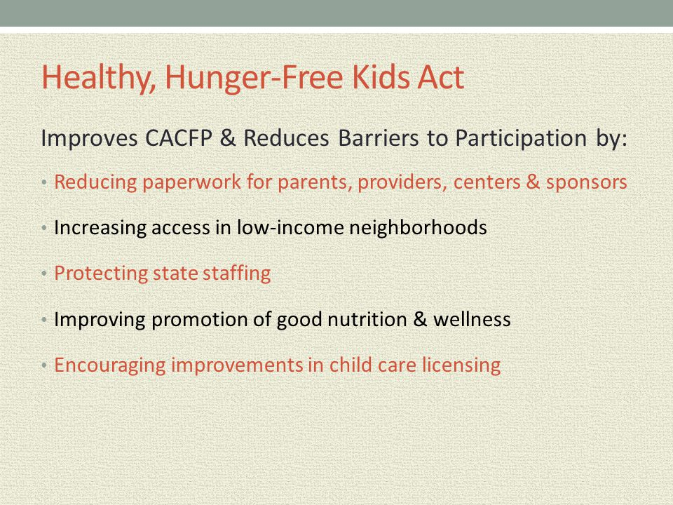 Healthy, Hunger-Free Kids Act Improves CACFP & Reduces Barriers to Participation by: Reducing paperwork for parents, providers, centers & sponsors Inc