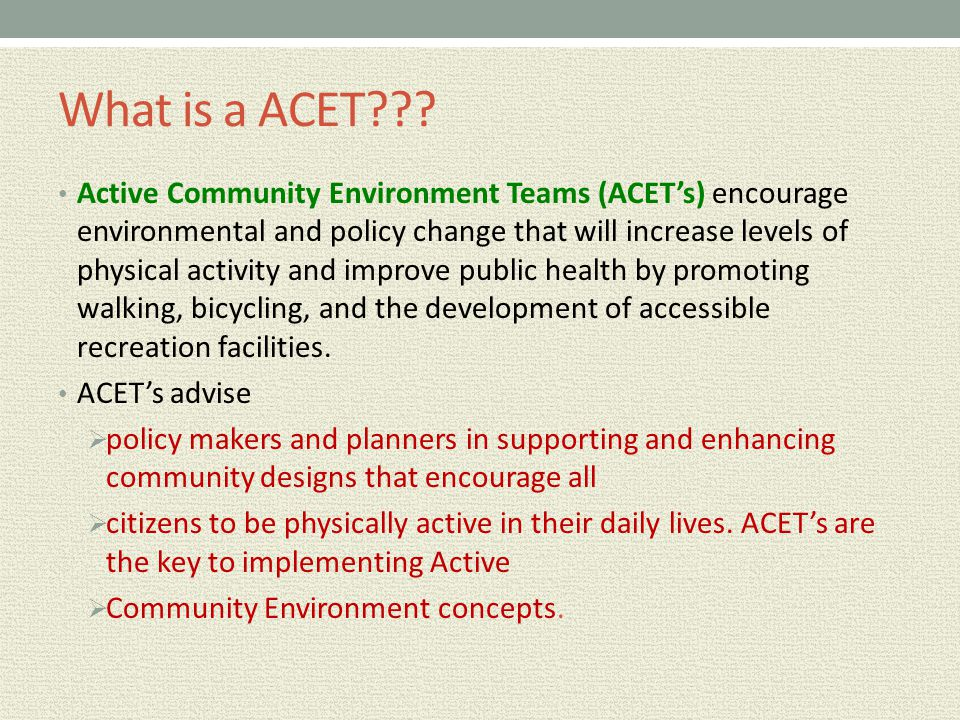 What is a ACET??? Active Community Environment Teams (ACET's) encourage environmental and policy change that will increase levels of physical activity