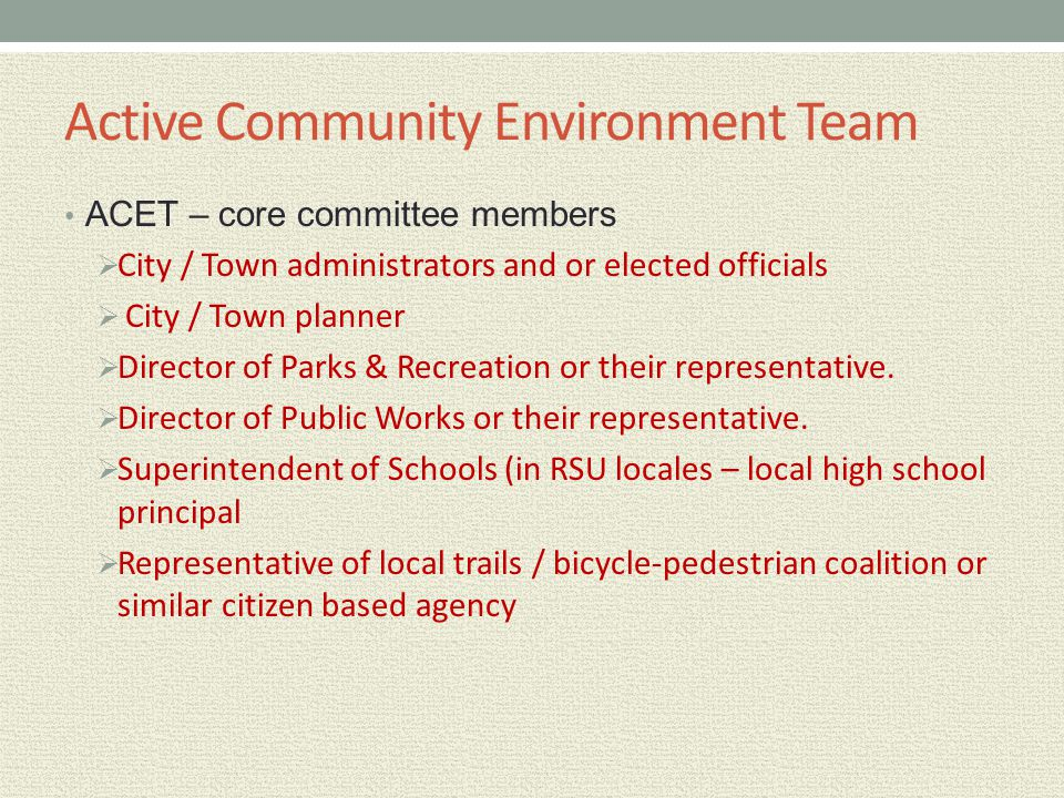 Active Community Environment Team ACET – core committee members  City / Town administrators and or elected officials  City / Town planner  Director
