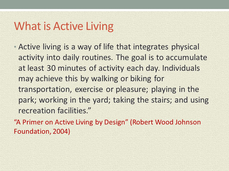 What is Active Living Active living is a way of life that integrates physical activity into daily routines. The goal is to accumulate at least 30 minu