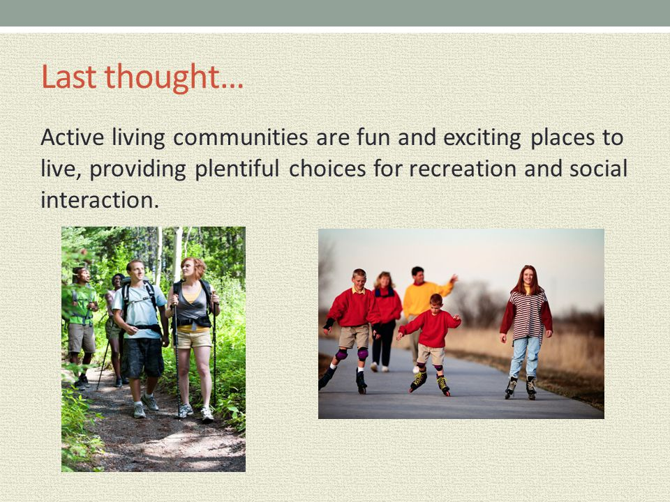 Last thought… Active living communities are fun and exciting places to live, providing plentiful choices for recreation and social interaction.