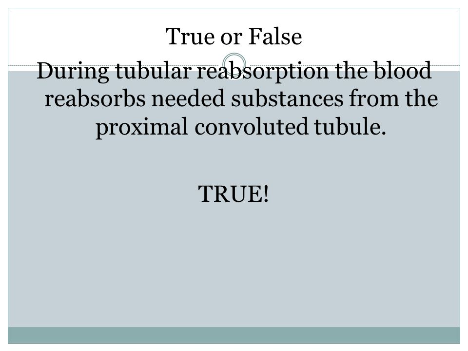 True or False During tubular reabsorption the blood reabsorbs needed substances from the proximal convoluted tubule. TRUE!
