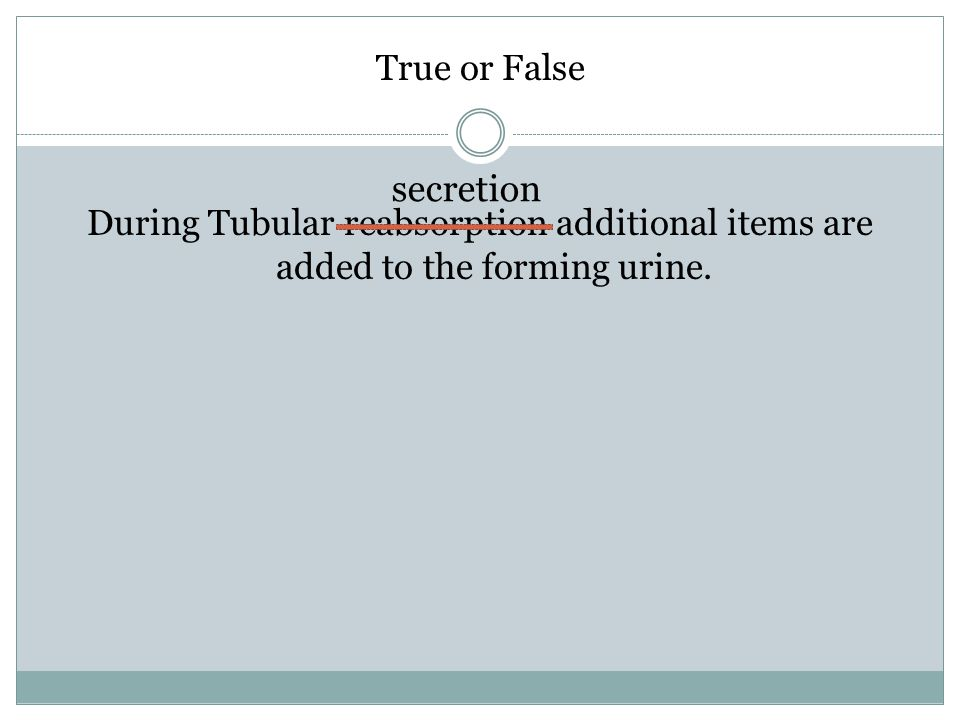 True or False During Tubular reabsorption additional items are added to the forming urine. secretion