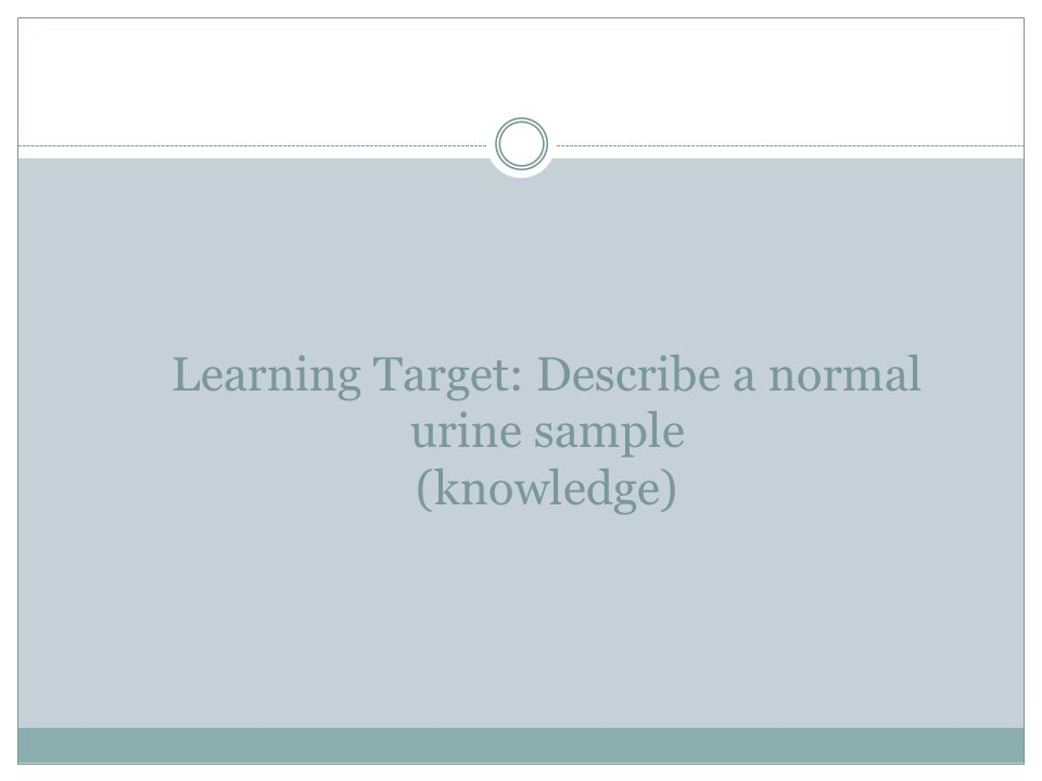 Learning Target: Describe a normal urine sample (knowledge)