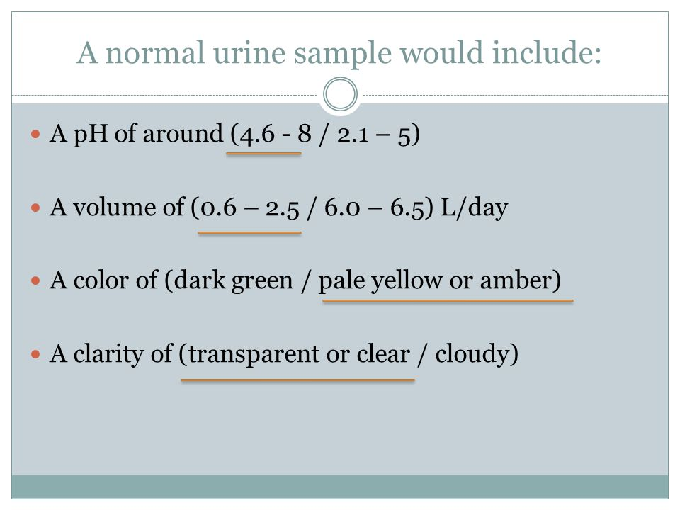 A normal urine sample would include: A pH of around (4.6 - 8 / 2.1 – 5) A volume of (0.6 – 2.5 / 6.0 – 6.5) L/day A color of (dark green / pale yellow