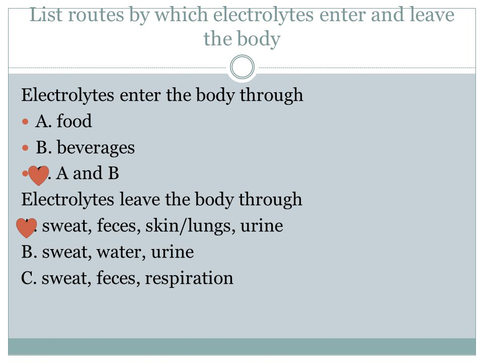 List routes by which electrolytes enter and leave the body Electrolytes enter the body through A. food B. beverages C. A and B Electrolytes leave the