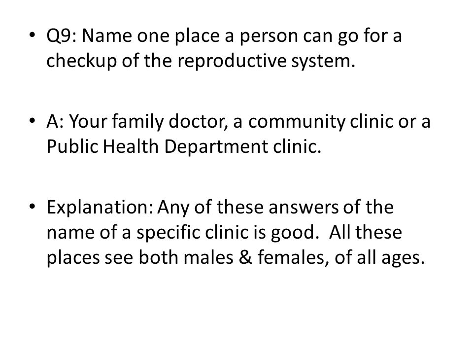 Q9: Name one place a person can go for a checkup of the reproductive system. A: Your family doctor, a community clinic or a Public Health Department c