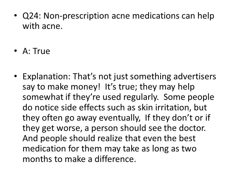 Q24: Non-prescription acne medications can help with acne. A: True Explanation: That's not just something advertisers say to make money! It's true; th