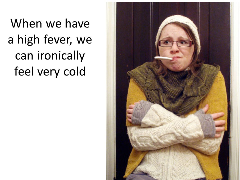 When we have a high fever, we can ironically feel very cold