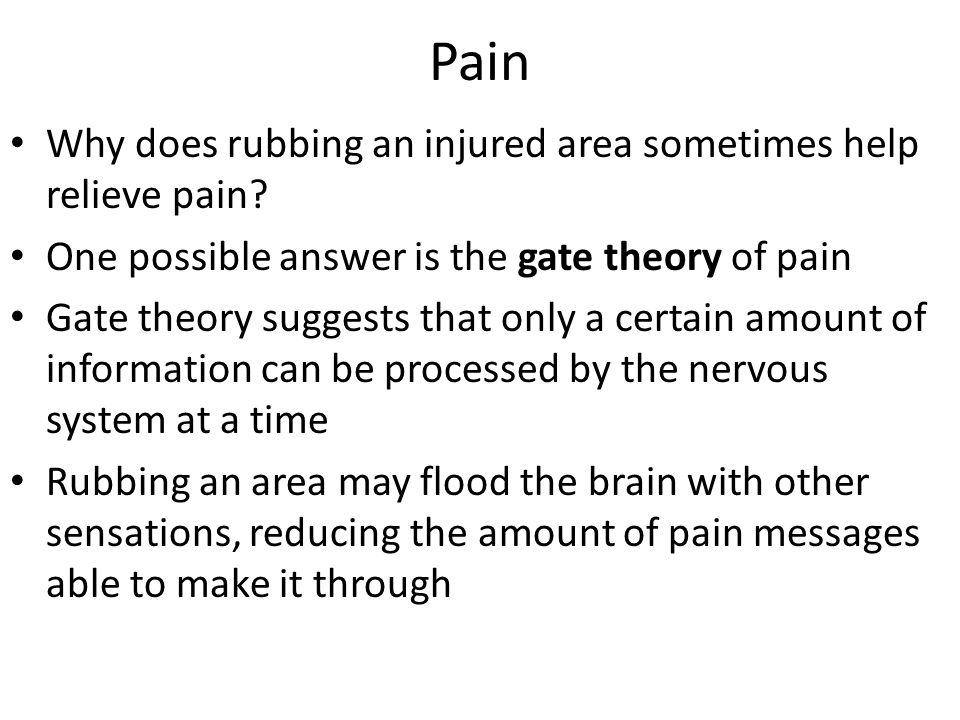 Pain Why does rubbing an injured area sometimes help relieve pain? One possible answer is the gate theory of pain Gate theory suggests that only a cer