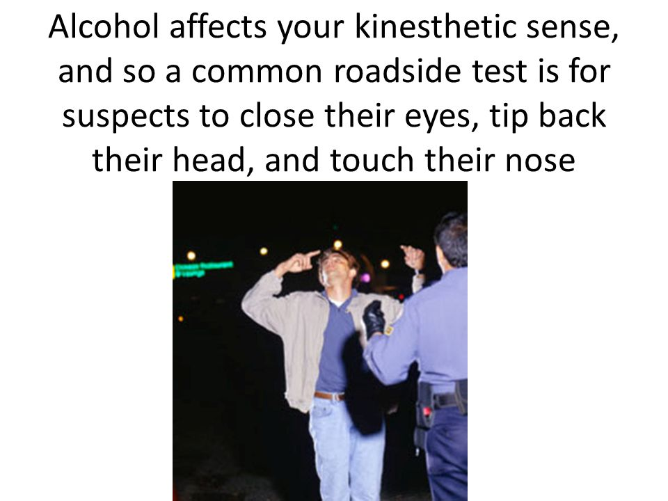 Alcohol affects your kinesthetic sense, and so a common roadside test is for suspects to close their eyes, tip back their head, and touch their nose