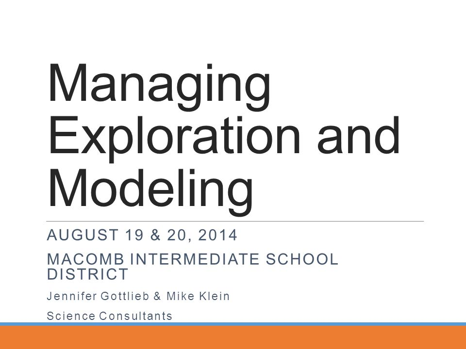 Managing Exploration and Modeling AUGUST 19 & 20, 2014 MACOMB INTERMEDIATE SCHOOL DISTRICT Jennifer Gottlieb & Mike Klein Science Consultants