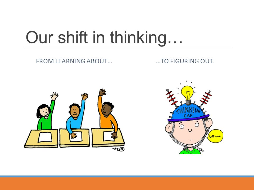 Our shift in thinking… FROM LEARNING ABOUT… …TO FIGURING OUT.