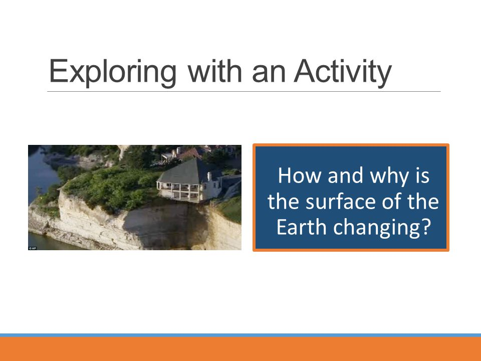 Exploring with an Activity How and why is the surface of the Earth changing