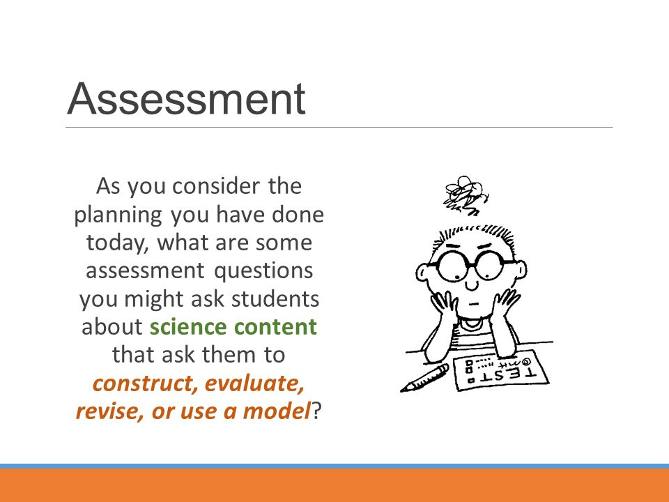 Assessment As you consider the planning you have done today, what are some assessment questions you might ask students about science content that ask them to construct, evaluate, revise, or use a model