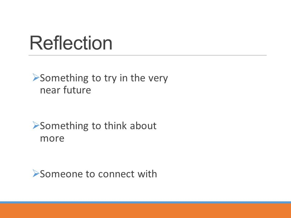 Reflection  Something to try in the very near future  Something to think about more  Someone to connect with