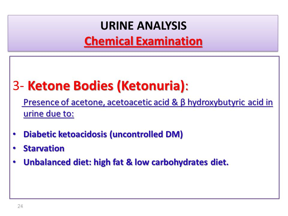 Chemical Examination URINE ANALYSIS Chemical Examination Ketone Bodies (Ketonuria): 3- Ketone Bodies (Ketonuria): Presence of acetone, acetoacetic aci