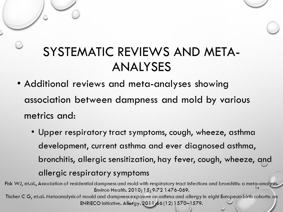 SYSTEMATIC REVIEWS AND META- ANALYSES Additional reviews and meta-analyses showing association between dampness and mold by various metrics and: Upper respiratory tract symptoms, cough, wheeze, asthma development, current asthma and ever diagnosed asthma, bronchitis, allergic sensitization, hay fever, cough, wheeze, and allergic respiratory symptoms 14 Fisk WJ, et.al., Association of residential dampness and mold with respiratory tract infections and bronchitis: a meta-analysis.