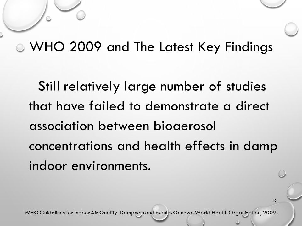 WHO 2009 and The Latest Key Findings Still relatively large number of studies that have failed to demonstrate a direct association between bioaerosol concentrations and health effects in damp indoor environments.