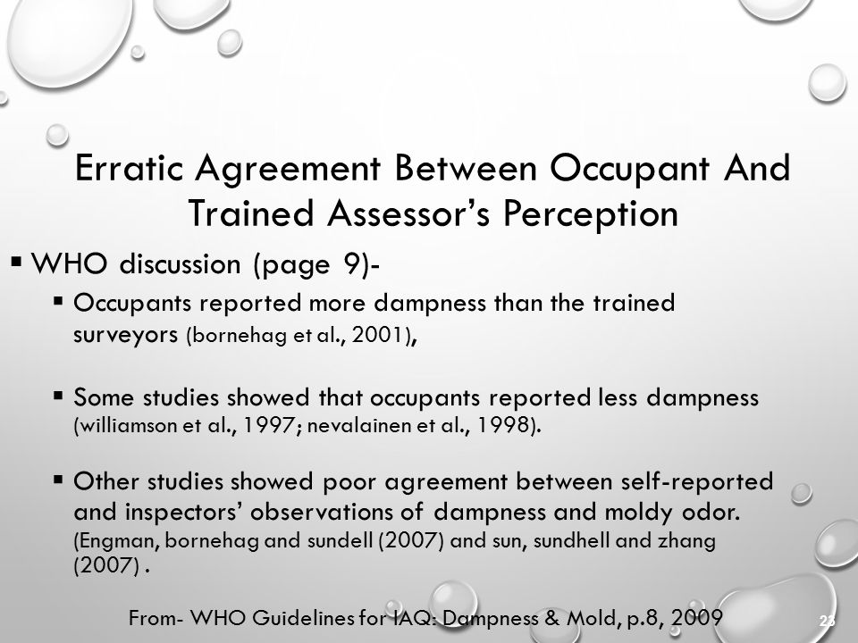 23 Erratic Agreement Between Occupant And Trained Assessor's Perception  WHO discussion (page 9)-  Occupants reported more dampness than the trained surveyors (bornehag et al., 2001),  Some studies showed that occupants reported less dampness (williamson et al., 1997; nevalainen et al., 1998).
