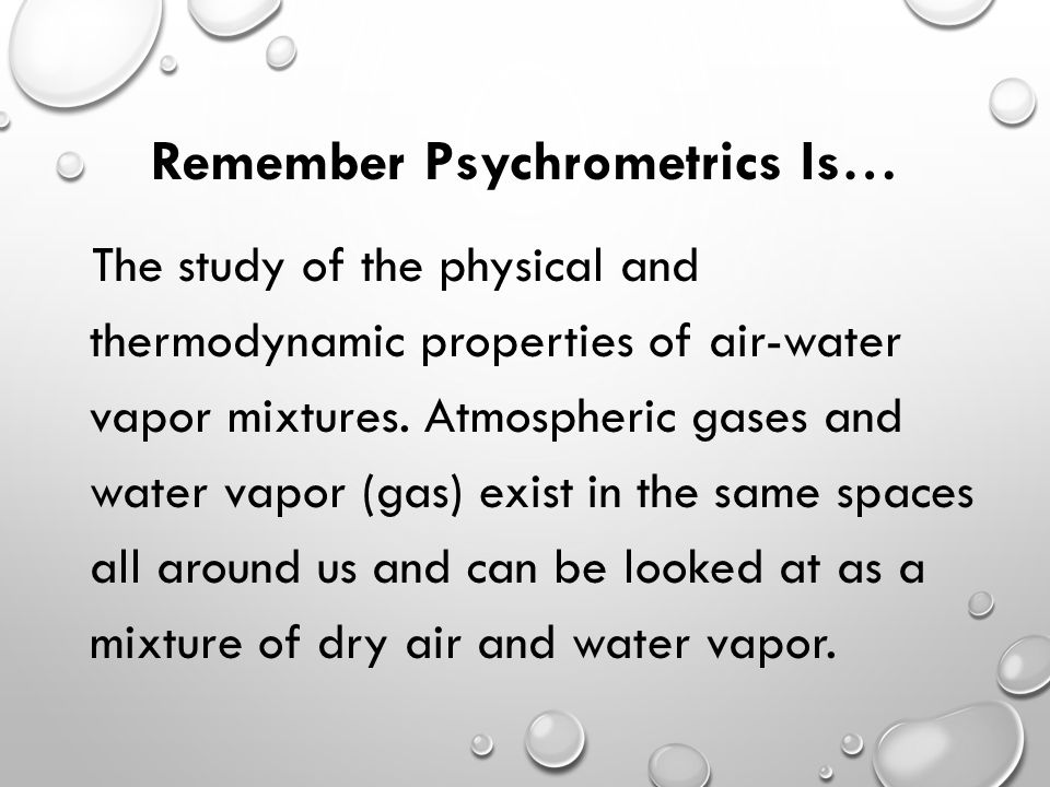 Remember Psychrometrics Is… The study of the physical and thermodynamic properties of air-water vapor mixtures.