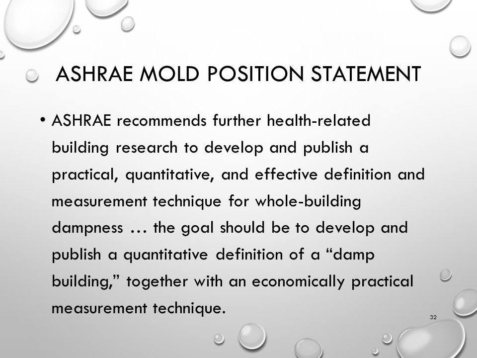 ASHRAE MOLD POSITION STATEMENT ASHRAE recommends further health-related building research to develop and publish a practical, quantitative, and effective definition and measurement technique for whole-building dampness … the goal should be to develop and publish a quantitative definition of a damp building, together with an economically practical measurement technique.