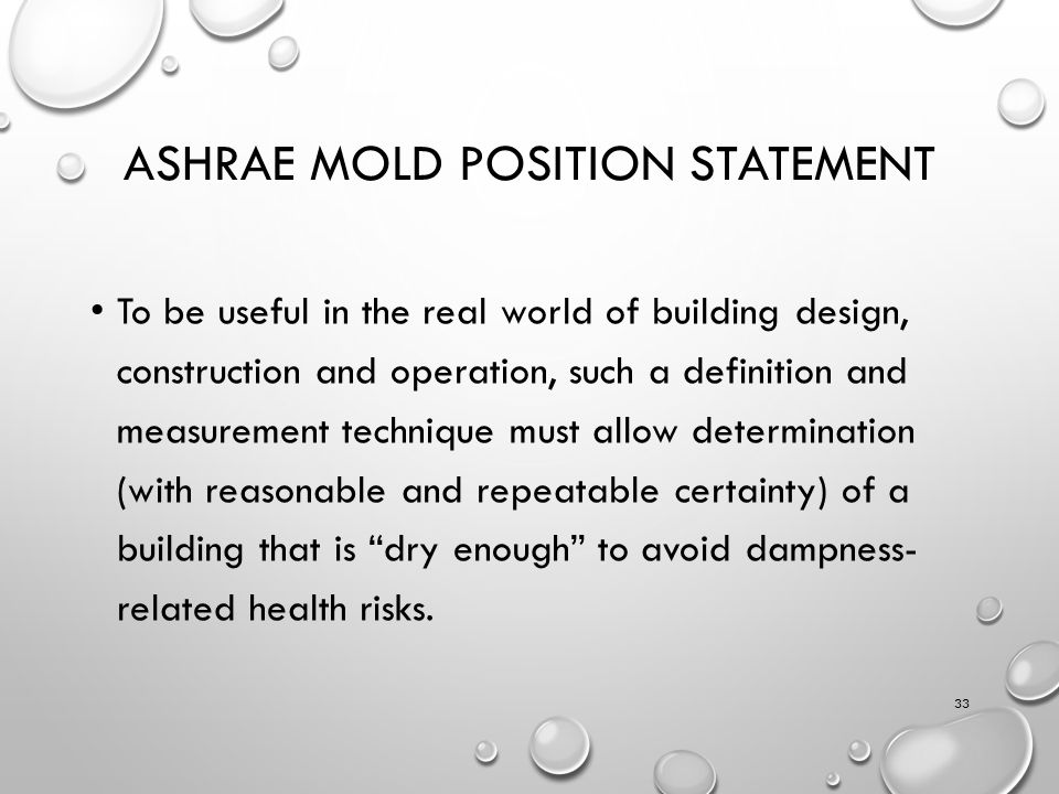 ASHRAE MOLD POSITION STATEMENT To be useful in the real world of building design, construction and operation, such a definition and measurement technique must allow determination (with reasonable and repeatable certainty) of a building that is dry enough to avoid dampness- related health risks.