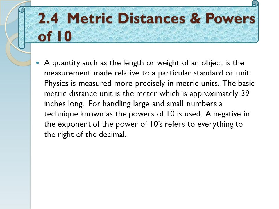 2.4 Metric Distances & Powers of 10 A quantity such as the length or weight of an object is the measurement made relative to a particular standard or unit.