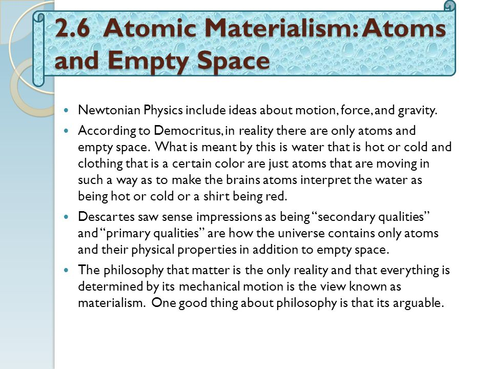 2.6 Atomic Materialism: Atoms and Empty Space Newtonian Physics include ideas about motion, force, and gravity.