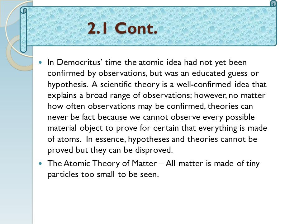2.1 Cont. 2.1 Cont. In Democritus' time the atomic idea had not yet been confirmed by observations, but was an educated guess or hypothesis. A scienti
