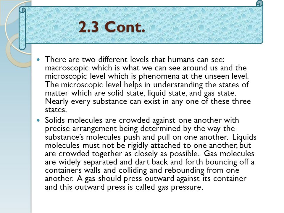 2.3 Cont. 2.3 Cont. There are two different levels that humans can see: macroscopic which is what we can see around us and the microscopic level which