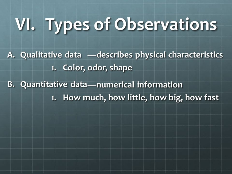 VI. Types of Observations —describes physical characteristics 1.Color, odor, shape —numerical information 1.How much, how little, how big, how fast A.