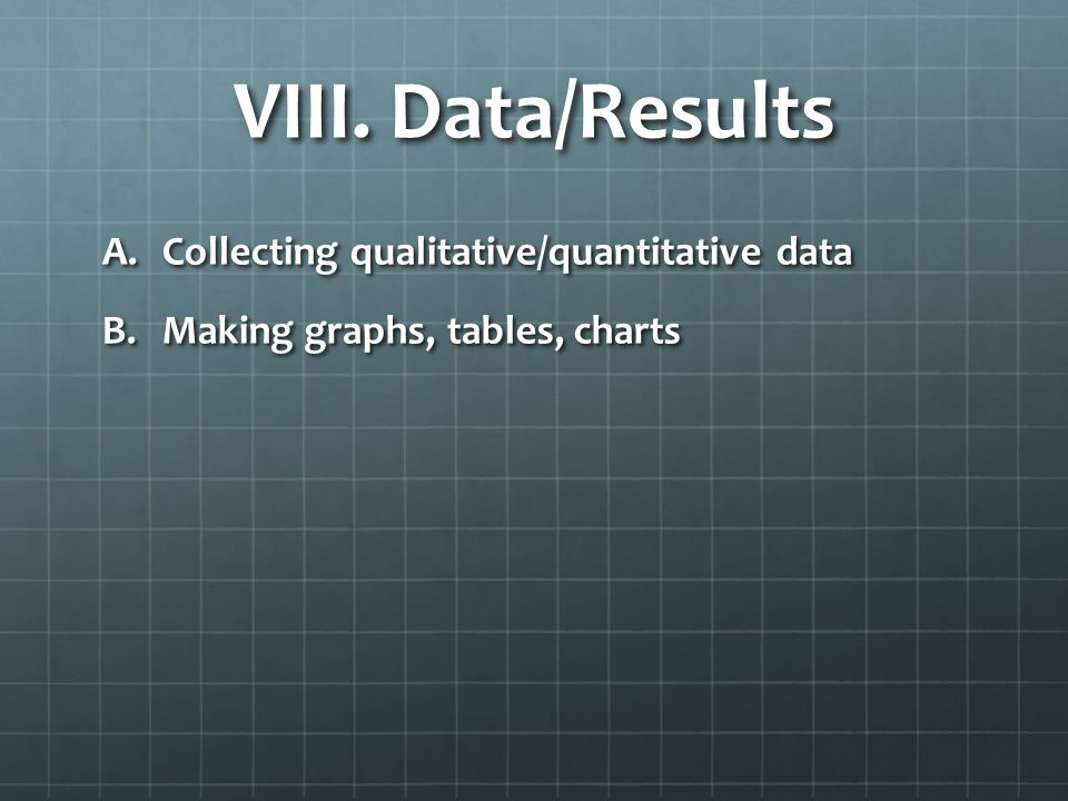 VIII. Data/Results A.Collecting qualitative/quantitative data B.Making graphs, tables, charts
