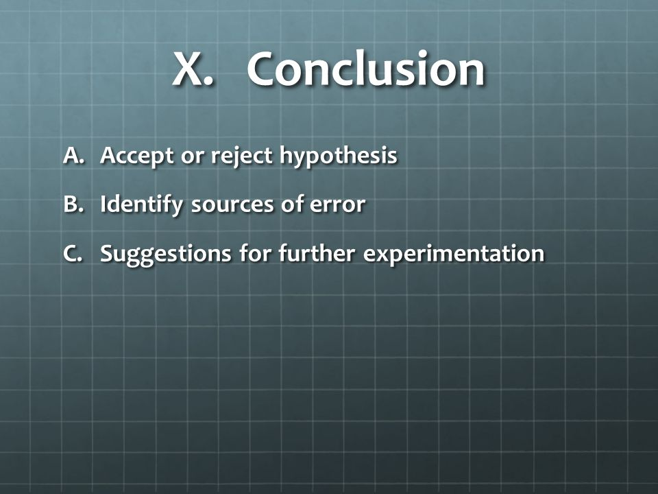 X.Conclusion A.Accept or reject hypothesis B.Identify sources of error C.Suggestions for further experimentation