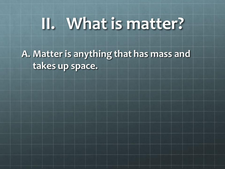 II.What is matter A.Matter is anything that has mass and takes up space.